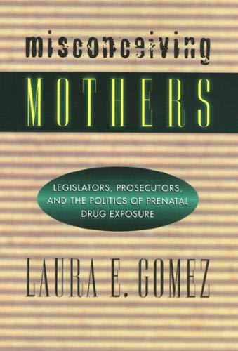 Misconceiving Mothers: Legislators, Prosecutors, and the Politics of Prenatal Drug Exposure (Gender Family And The Law)