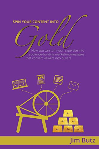 Spin Your Content Into Gold!: How you can turn your expertise into audience-building marketing messages that converts viewers into buyers cover