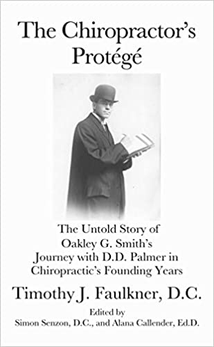 The Chiropractor's Protege: The Untold Story of Oakley G. Smith's Journey With DD Palmer in Chiropractic's Founding Years Paperback – 2017
