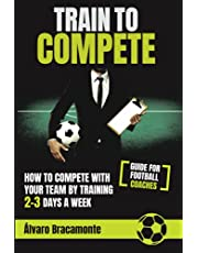 Train to Compete: How to compete with your team by training 2-3 days a week. Guide for football coaches.