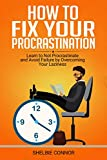How To Fix Your Procrastination: Learn to Not Procrastinate and Avoid Failure by Overcoming Your Laziness