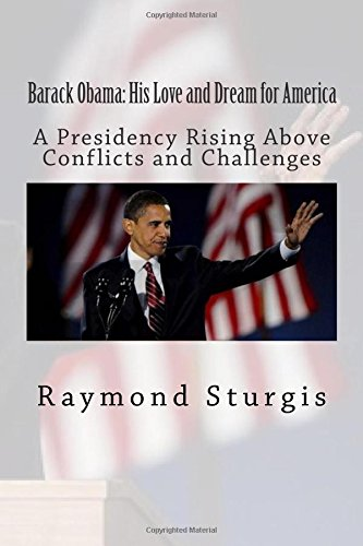 Barack Obama: His Love and Dream for America: A Presidency Rising Above Conflicts and Challenges pdf epub