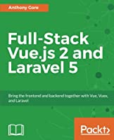 Full-Stack Vue.js 2 and Laravel 5: Bring the frontend and backend together with Vue, Vuex, and Laravel Front Cover