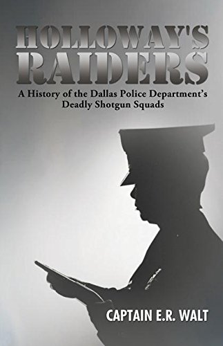 Holloway's Raiders: A History Of The Dallas Police Department's Deadly Shotgun Squads