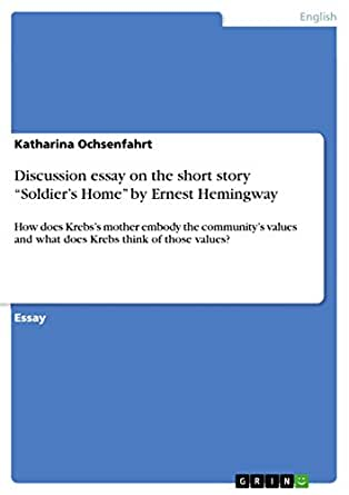 ernest hemingway soldier home essay Soldiers home essayssoldier's home by ernest hemingway ernest hemingway's soldier's home explains the life of a soldier after his return from world war 1.