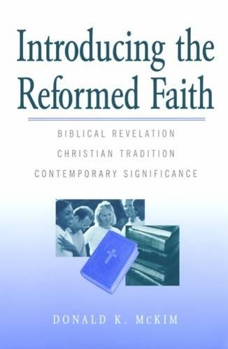 Introducing The Reformed Faith: Biblical Revelation, Christian Tradition, Contemporary Significance