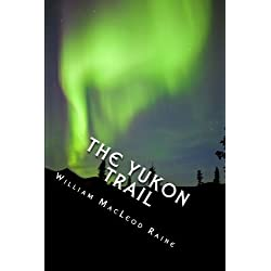 The Yukon Trail: A Tale of the North; A Journey to the Last Frontier