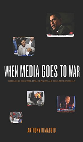 When Media Goes to War: Hegemonic Discourse, Public Opinion, and the Limits of Dissent by Anthony DiMaggio