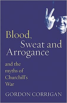 Blood, Sweat and Arrogance: The Myths of Churchill 39:s War