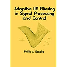 Adaptive IIR Filtering in Signal Processing and Control (Electrical and Computer Engineering Book 90)