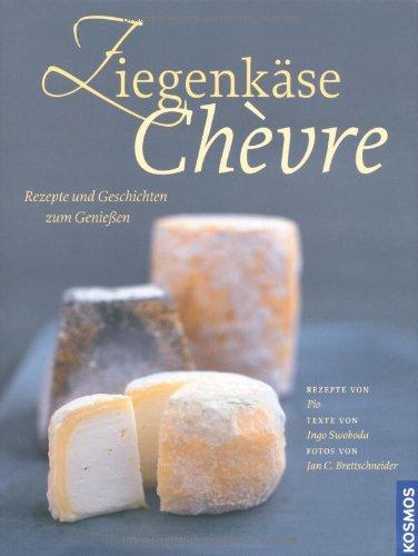 Ziegenkäse. Chèvre: Rezepte und Geschichten zum Genießen