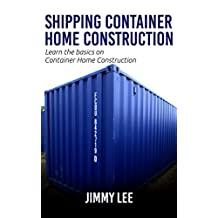 "Shipping Container Home Construction: ""A step by step guide to building your shipping container home"""