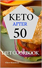 Keto Diet After 50: The Complete Guide to Ketogenic Diet for People Over 30 with 7-Day Keto Meal Plan for Rapid Weight Loss and Simple Keto Recipes