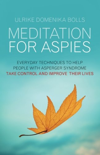 Meditation for Aspies: Everyday Techniques to Help People with Asperger Syndrome Take Control and Improve their Lives (Yoga Boll)