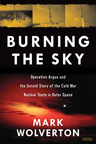 Burning the Sky: Operation Argus and the Untold Story of the Cold War Nuclear Tests in Outer Space (Cold War Arms Race)