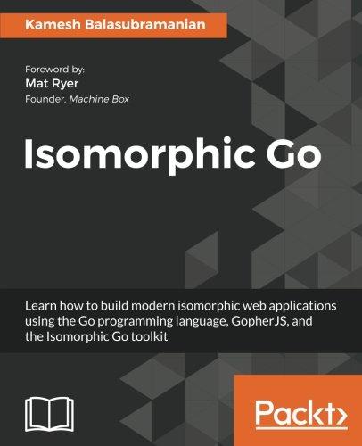 [Read] Isomorphic Go: Learn how to build modern isomorphic web applications using the Go programming langua EPUB