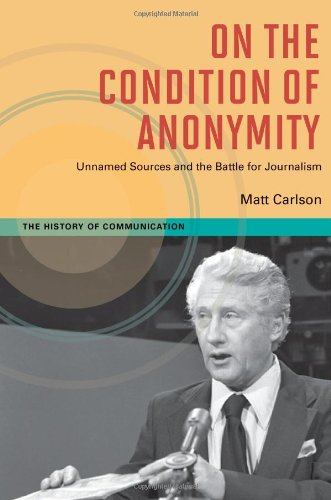 On The Condition of Anonymity: Unnamed Sources and the Battle for Journalism (History of Communication)