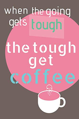 When the Going Gets Tough the Tough Get Coffee: Hatch your plans - plan your days - conquer your tasks in this 6 x 9, 200 page lined journal. by Caffeinated Cuppa