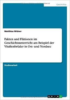 Book Fakten und Fiktionen im Geschichtsunterricht am Beispiel der Vitalienbr??der in Ost- und Nordsee by Matthias Widner (2007-09-05)