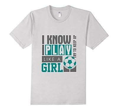 "Funny Women's Soccer T-shirt ""I Know I Play Like a Girl"""