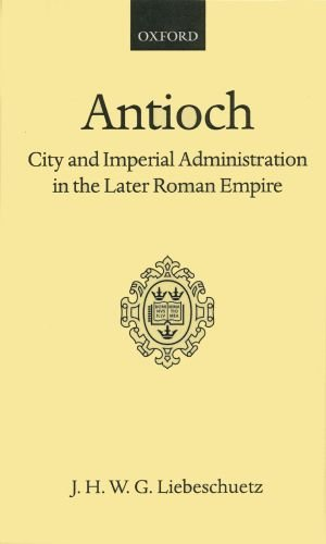 Antioch: City and Imperial Administration in the Later Roman Empire (Oxford Scholarly Classics)