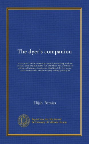 Linen Wool Yarn - The dyer's companion: in two parts. Part first, containing a general plan of dying wool and woollen, cotten and linen cloths, yarn and thread. Also, ... contains many useful receipts on dying,...