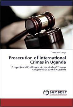 Book Prosecution of International Crimes in Uganda: Prospects and Challenges; A case study of Thomas Kwoyelo Alias Latoni V Uganda