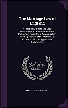 The Marriage Law of England: A Practical Guide to the Legal Requirements Connected With the Preliminary Formalities, Solemnization, and Registration ... Contract : With an Appendix of Statutes, Etc
