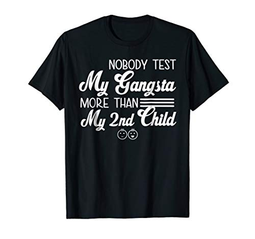 Nobody Test My Gangsta More Than My 2nd Child FUNNY T Shirt (Best 2nd Career At 50)