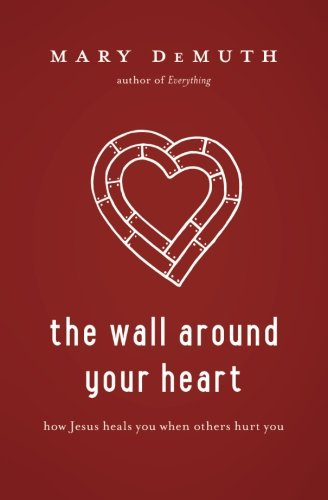 The Wall Around Your Heart: How Jesus Heals You When Others Hurt You