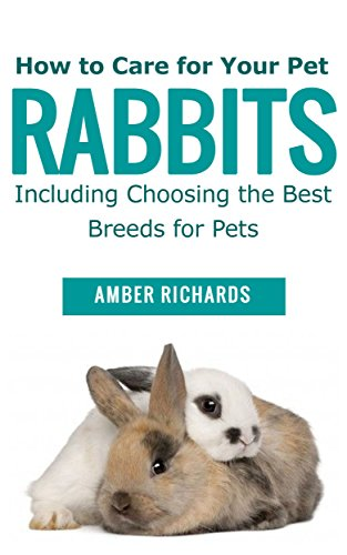 How to Care for Your Pet Rabbits: Including Choosing the Best Breeds for Pets by [Richards, Amber]
