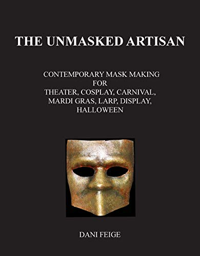 The Unmasked Artisan: Contemporary Mask Making for Theater, Cosplay, Carnival, Mardi Gras, LARP, Display, Halloween -