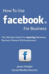 How To Use Facebook For Business - The Ultimate Guide For Aspiring Marketers, Business Owners & Entrepreneurs - Special Edition