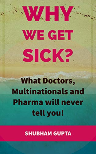 Why we get Sick? What doctors, multinationals and pharma will never tell you! by [GUPTA, SHUBHAM]
