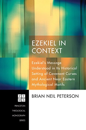 Ezekiel in Context: Ezekiel's Message Understood in Its Historical Setting of Covenant Curses and Ancient Near Eastern Mythological Motifs (Princeton Theological Monograph Series Book (182 Series)