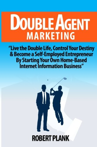 Double Agent Marketing: Live the Double Life, Control Your Destiny and Become a Self-Employed Entrepreneur By Starting Your Own Home-Based Internet Information Business Robert Plank