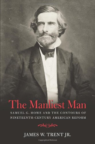 The Manliest Man: Samuel G. Howe and the Contours of Nineteenth-Century American - Manliest Men