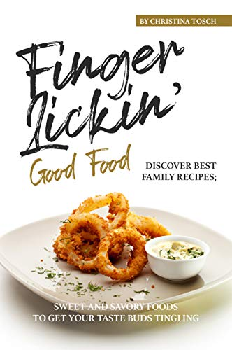 Finger-Lickin' Good Food!: Discover Best Family Recipes; Sweet and Savory Foods to get your Taste Buds Tingling by [Tosch, Christina]