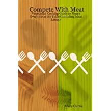 Compete With Meat: Vegetarian Cooking Guide to Please Everyone at the Table (Including Meat Eaters)! by Mary Curtis (2007-06-22)
