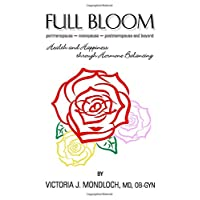 FULL BLOOM perimenopause ~ menopause ~ postmenopause and beyond: Health and Happiness Through Hormone Balancing (Hormones for Health)