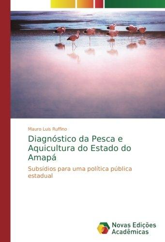 Diagnóstico da Pesca e Aquicultura do Estado do Amapá: Subsídios para uma política pública estadual (Portuguese Edition) pdf