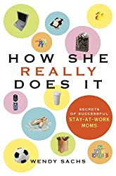 How She Really Does It: Secrets of Successful Stay-at-Work Moms by Wendy Sachs (2005-05-03)