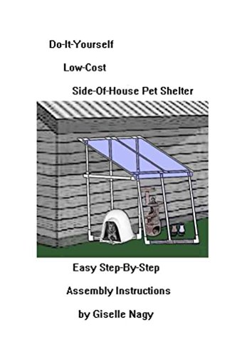 Do-It-Yourself, Low-Cost, Side-Of-House Pet Shelter: Easy Step-By-Step Assembly Manual