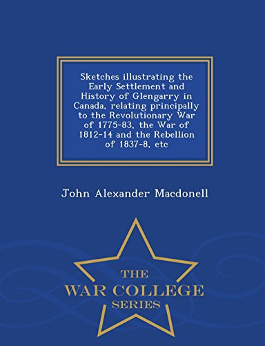 Sketches illustrating the Early Settlement and History of Glengarry in Canada, relating principally to the Revolutionary War of 1775-83, the War of ... Rebellion of 1837-8, etc - War College Series
