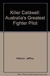 Killer Caldwell: Australia's Greatest Fighter Pilot