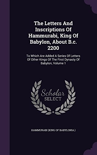 The Letters And Inscriptions Of Hammurabi, King Of Babylon, About B.c. 2200: To Which Are Added A Series Of Letters Of Other Kings Of The First Dynasty Of Babylon, Volume 1