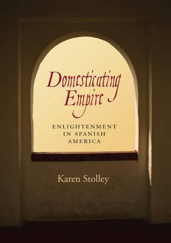 Read Online Domesticating Empire: Enlightenment in Spanish America PDF