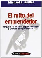 El mito del emprendedor/ The E. Myth Revisited: Por Que No Funcionan Las Pequenas Empresas Y Que Hacer Para Que Funcionen/ Why Most Small Businesses ... Edition) (Paidos Empresa/ Paidos Business)