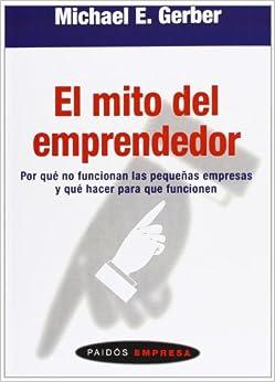 El Mito Del Emprendedor: Por Qué No Funcionan Las Pequeñas Empresas Y Qué Hacer Para Que Funcionen por Michael E. Gerber