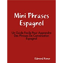 Mini Phrases Espagnol: Un Guide Facile Pour Apprendre Des Phrases De Conversation Espagnol (French Edition)